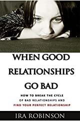 When Good Relationships Go Bad: (How To Break The Cycle and Find Your Perfect Relationship) Kindle Edition