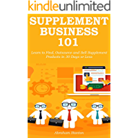 SUPPLEMENT BUSINESS 101: Learn to Find, Outsource and Sell Supplement Products in 30 Days or Less