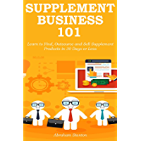 SUPPLEMENT BUSINESS 101: Learn to Find, Outsource and Sell Supplement Products in 30 Days or Less (English Edition)