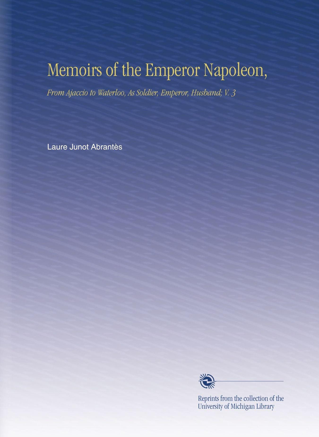 Memoirs of the Emperor Napoleon,: From Ajaccio to Waterloo, As Soldier, Emperor, Husband; V. 3 pdf