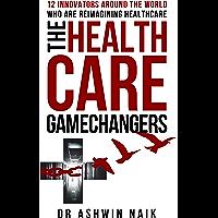 THE HEALTHCARE GAMECHANGERS: 12 innovators around the world reimagining healthcare (English Edition)