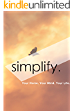 Simplify: Your Home. Your Mind. Your Life. - Less Equals More. (The How To Declutter Your Life Guide)
