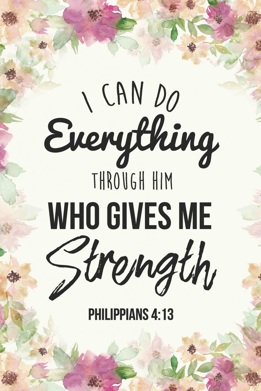 4aa61bb32 I Can Do Everything Through Him Who Gives Me Strength Philippians 4:13:  Inspirational Dot Bullet Notebook/Journal Paperback – April 2, 2019