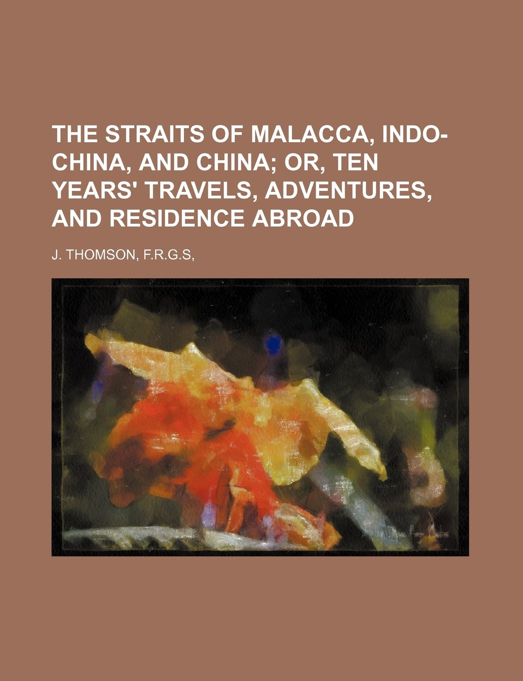 Read Online THE STRAITS OF MALACCA, INDO-CHINA, AND CHINA;  OR, TEN YEARS' TRAVELS, ADVENTURES, AND RESIDENCE ABROAD PDF