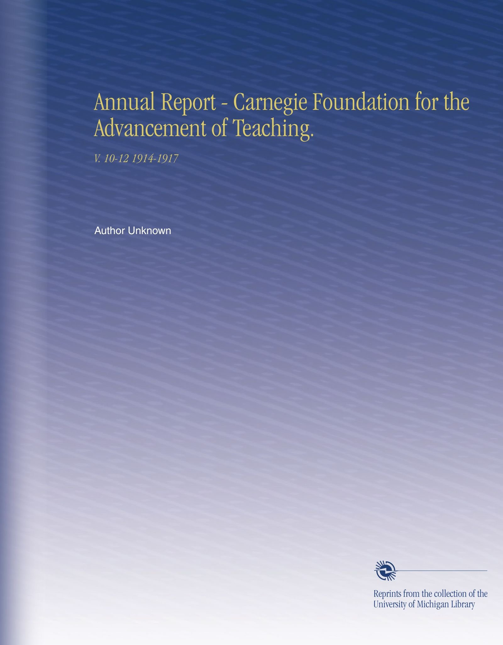 Annual Report - Carnegie Foundation for the Advancement of Teaching.: V.  10-12 1914-1917 ebook