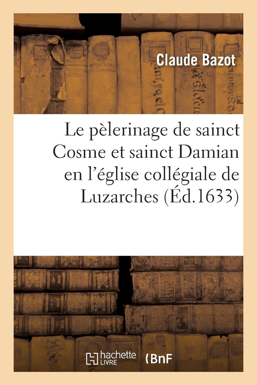 Read Online Le Pelerinage de Sainct Cosme Et Sainct Damian En L Eglise Collegiale de Luzarches (Religion) (French Edition) ebook