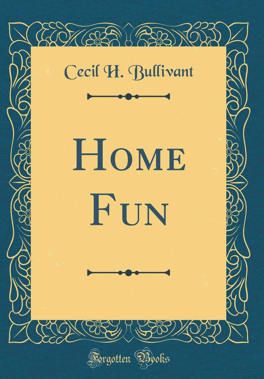 Home Fun (Classic Reprint): Cecil H  Bullivant