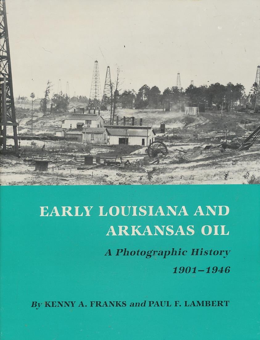 Early Louisiana and Arkansas Oil: A Photographic History, 1901-1946 (MONTAGUE HISTORY OF OIL SERIES)