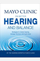 Mayo Clinic on Better Hearing and Balance: Strategies to Restore Hearing, Manage Dizziness and Much More Kindle Edition