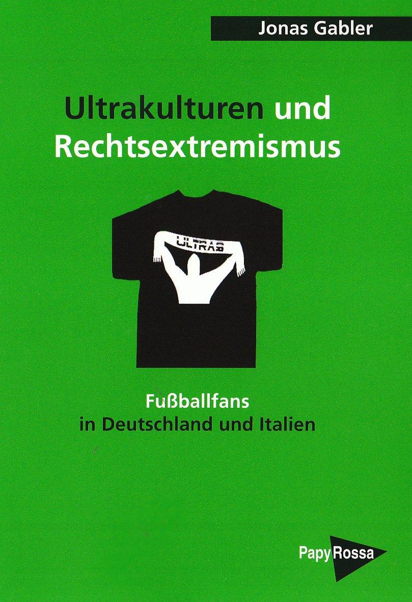 Ultrakulturen und Rechtsextremismus: Fußballfans in Deutschland und Italien (PapyRossa Hochschulschriften)