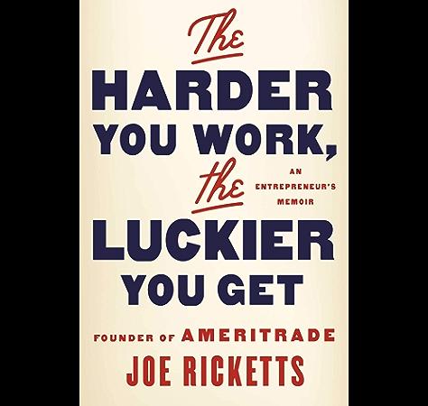 Amazon Com The Harder You Work The Luckier You Get An Entrepreneur S Memoir Ebook Ricketts Joe Kindle Store