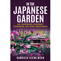 IN THE JAPANESE GARDEN: AN INSPIRING JOURNEY TOWARDS JOY AND HAPPINESS