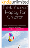 Think Yourself Happy For Children: How to improve Children's Confidence  and Raise their Self-Esteem