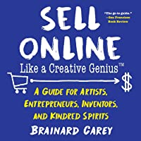 Sell Online Like a Creative Genius: A Guide for Artists, Entrepreneurs, Inventors, and Kindred Spirits