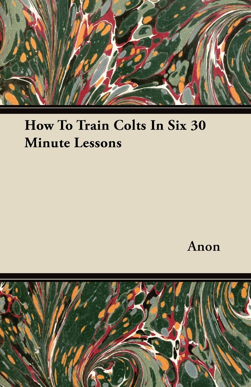 Read Online How To Train Colts In Six 30 Minute Lessons pdf