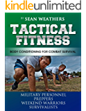 Tactical Fitness: Body Conditioning for Combat Survival. Military personnel, Preppers, Weekend Warriors, Survivalists (Sean Weathers Fitness Book 4)