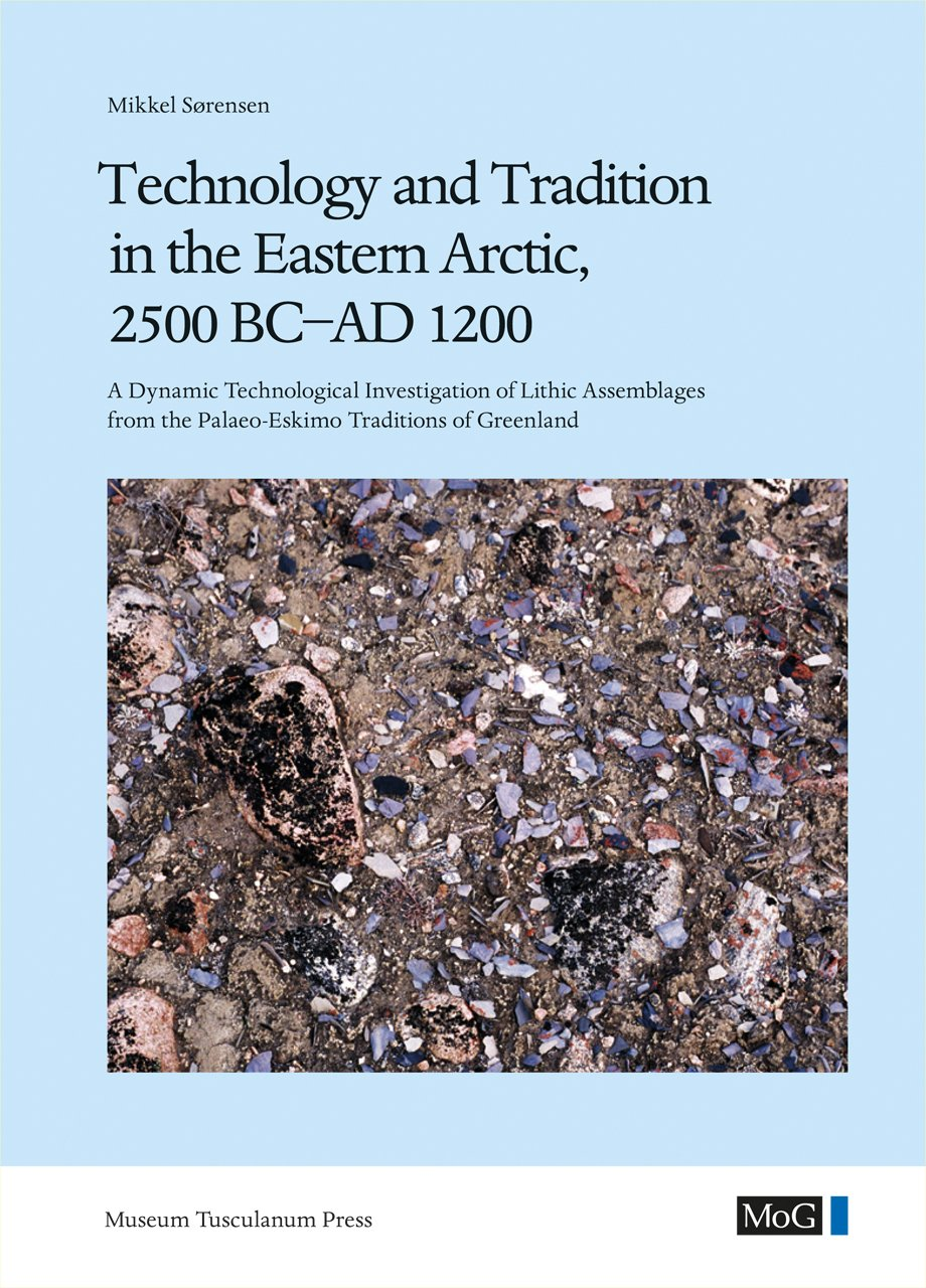 Read Online Technology and Tradition in the Eastern Arctic, 2500 BC-AD 1200: A Dynamic Technological Investigation of Lithic Assemblages from the Palaeo-Eskimo ... (Monographs on Greenland - Man & Society) ebook