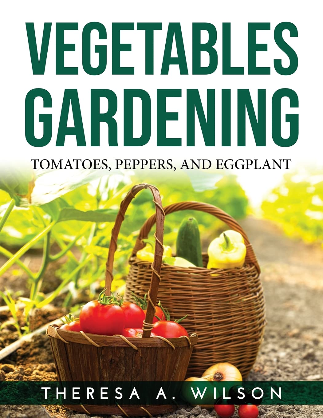 Vegetables Gardening: Tomatoes, Peppers, and Eggplant