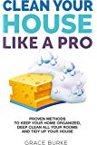 Clean Your House Like a Pro: Proven Methods To Keep Your Home Organized, Deep Clean All Your Rooms & Tidy Up Your House