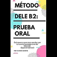 MÉTODO DELE B2: PRUEBA ORAL: Guía paso a paso para aprobar por tu cuenta la prueba oral del DELE B2 (Spanish Edition)