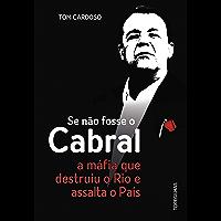 Se não fosse o Cabral: A máfia que destruiu o Rio e assalta o país