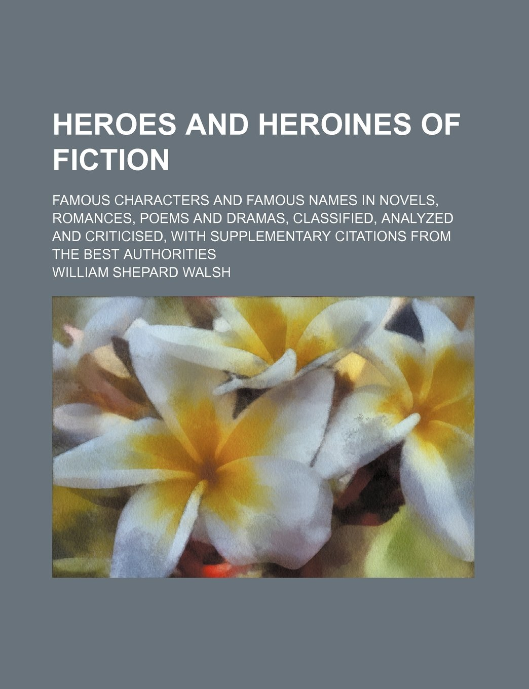 Heroes and heroines of fiction; famous characters and famous names in novels, romances, poems and dramas, classified, analyzed and criticised, with supplementary citations from the best authorities pdf