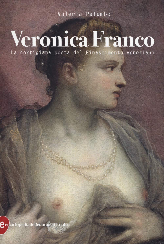 Veronica Franco. La cortigiana poeta del Rinascimento veneziano