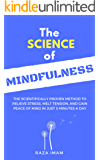 The Science of Mindfulness: The Scientifically Proven Method to Relieve Stress, Melt Tension, and Gain Peace of Mind in 5 Minutes a Day