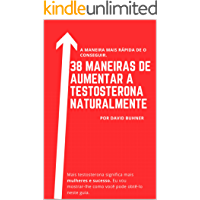 38 maneiras de aumentar a testosterona naturalmente: Suplementos, hábitos alimentares e de estilo de vida para abraçar a sua verdadeira masculinidade e melhorar a sua saúde sexual.