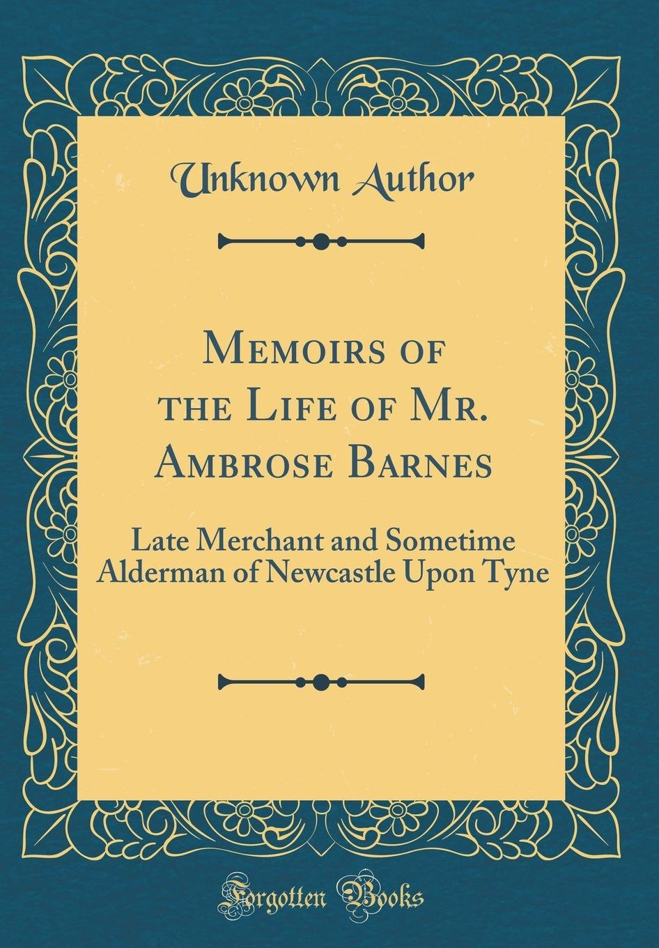 Memoirs of the Life of Mr. Ambrose Barnes: Late Merchant and Sometime Alderman of Newcastle Upon Tyne (Classic Reprint) ebook