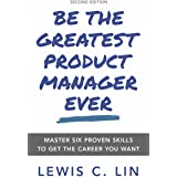 Be the Greatest Product Manager Ever: Master Six Proven Skills to Get the Career You Want