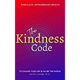 The Kindness Code: Simple acts - Extraordinary results. To Change Your Life & Maybe the World.