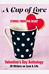 A Cup of Love: Stories From the Heart: Valentine's Day Anthology  : 30 Writers on Love & Life Kindle Edition