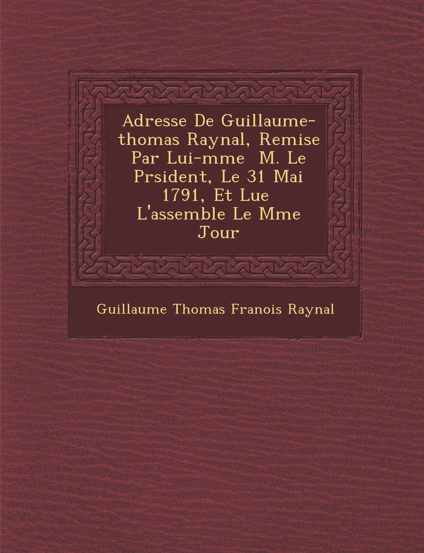 Adresse de Guillaume-Thomas Raynal, Remise Par Lui-M Me M. Le PR Sident, Le 31 Mai 1791, Et Lue L'Assembl E Le M Me Jour (French Edition) pdf
