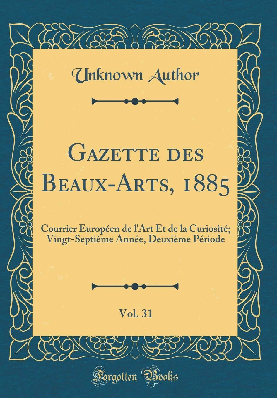 Download Gazette des Beaux-Arts, 1885, Vol. 31: Courrier Européen de l'Art Et de la Curiosité; Vingt-Septième Année, Deuxième Période (Classic Reprint) (French Edition) PDF