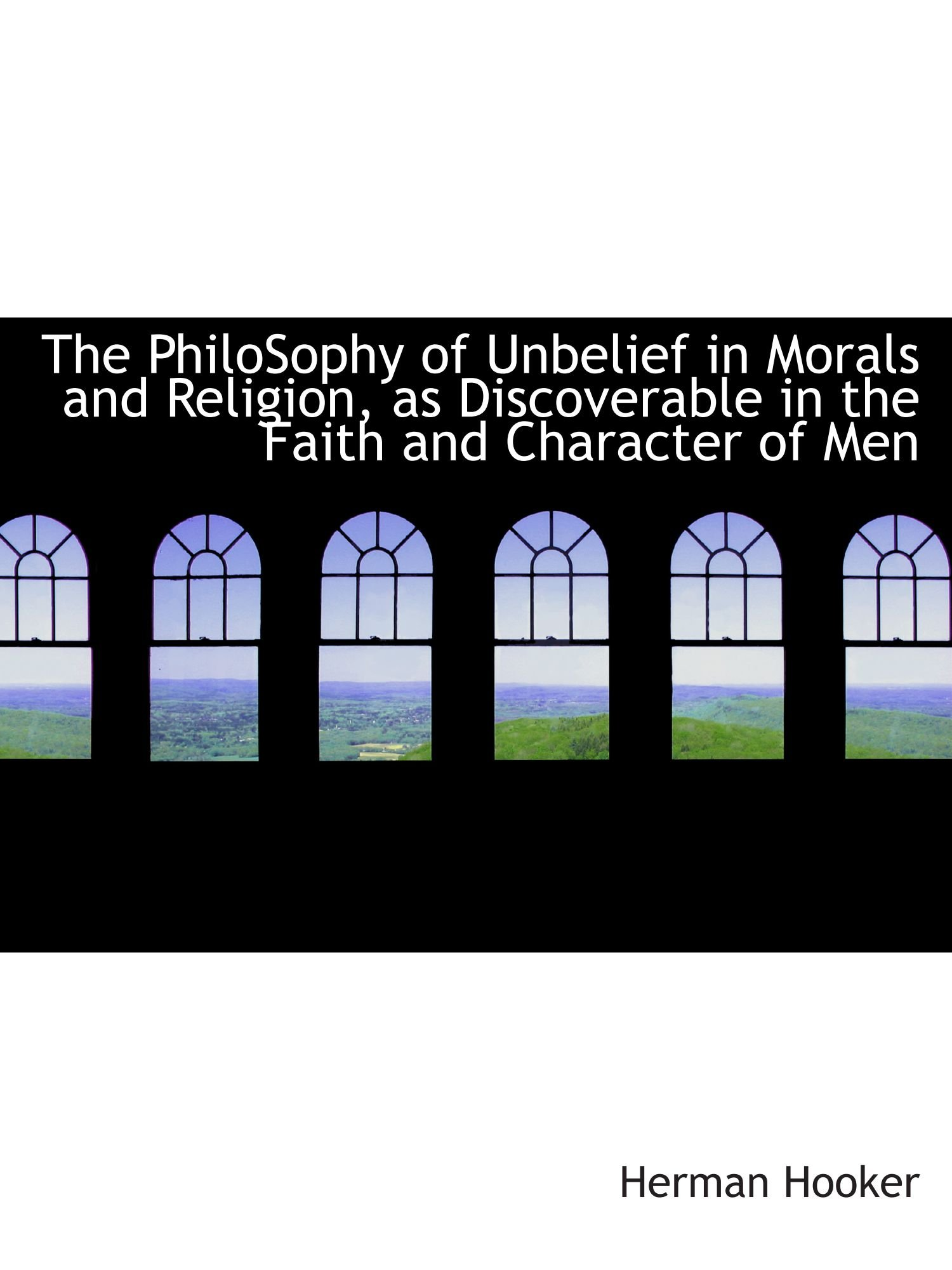 Read Online The PhiloSophy of Unbelief in Morals and Religion, as Discoverable in the Faith and Character of Men ebook