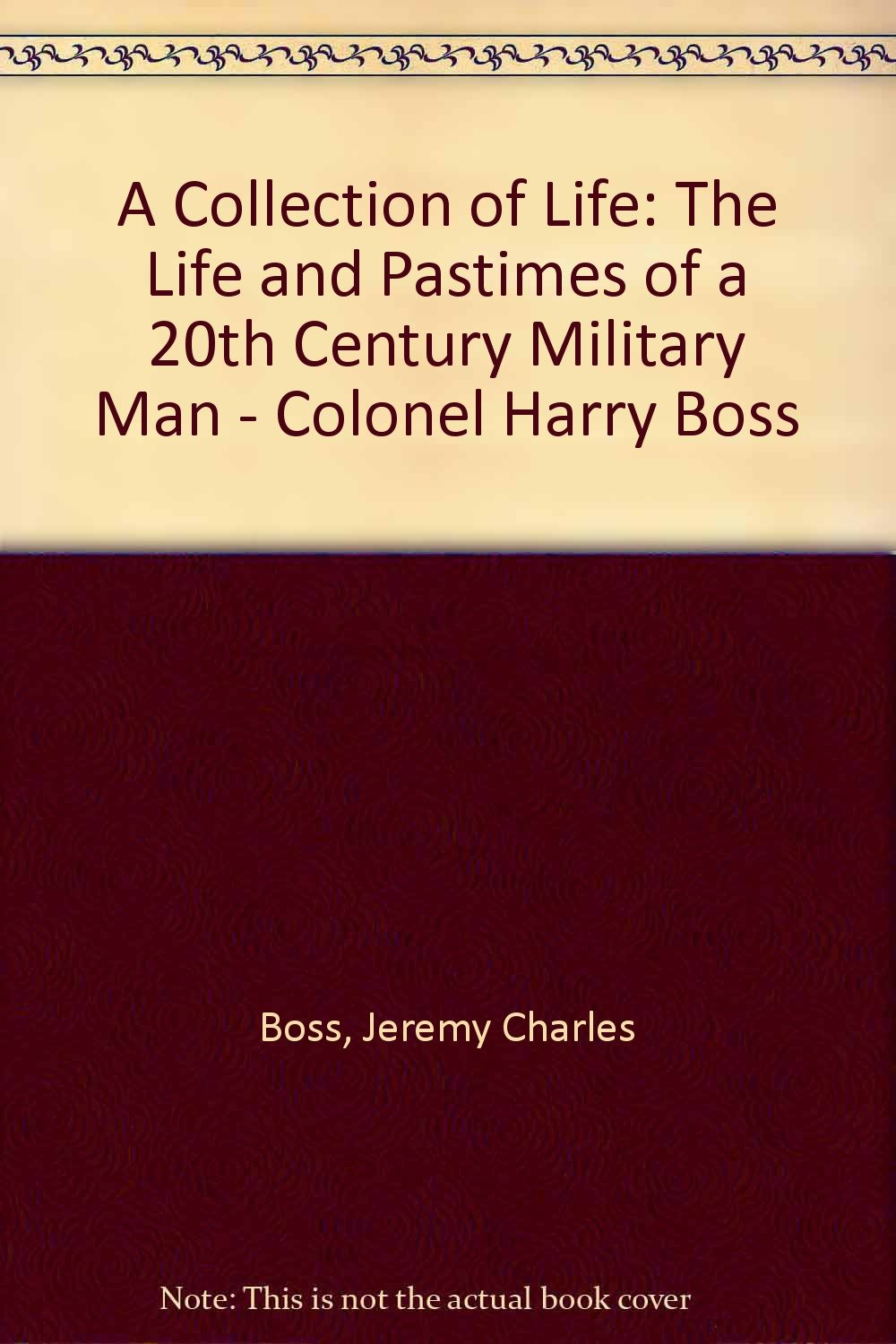 Read Online A COLLECTION OF LIFE The Life And Pastimes Of A 20th Century Military Man Colonel Harry Boss pdf