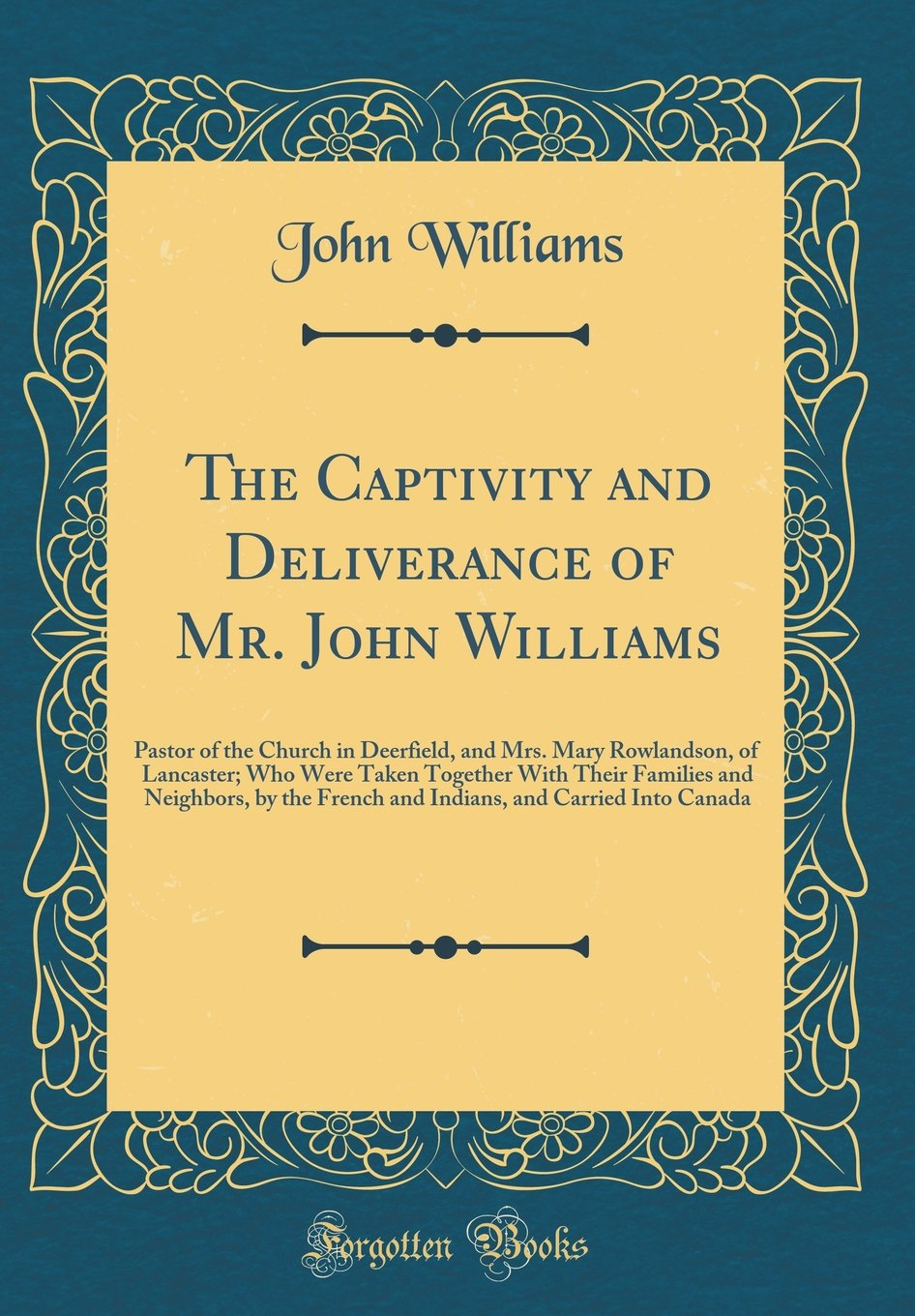 The Captivity and Deliverance of Mr. John Williams: Pastor of the Church in Deerfield, and Mrs. Mary Rowlandson, of Lancaster; Who Were Taken Together ... and Carried Into Canada (Classic Reprint) ePub fb2 book