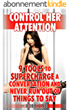 Control Her Attention: 9 Tools to Supercharge a Conversation and Never Run Out of Things to Say (English Edition)