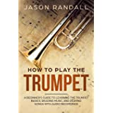 How to Play the Trumpet: A Beginner's Guide to Learning the Trumpet Basics, Reading Music, and Playing Songs with Audio Recor