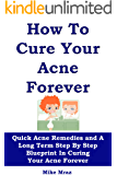 HOW TO CURE YOUR ACNE...  FOREVER: Quick Acne Remedies and A Long Term Step By Step Blueprint In Curing Your Acne Forever (Skin care recipes, Acne for women, clear skin forever, skin care secrets)