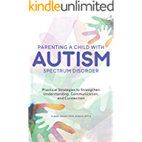 Parenting a Child with Autism Spectrum Disorder: Practical Strategies to Strengthen Understanding, Communication, and…