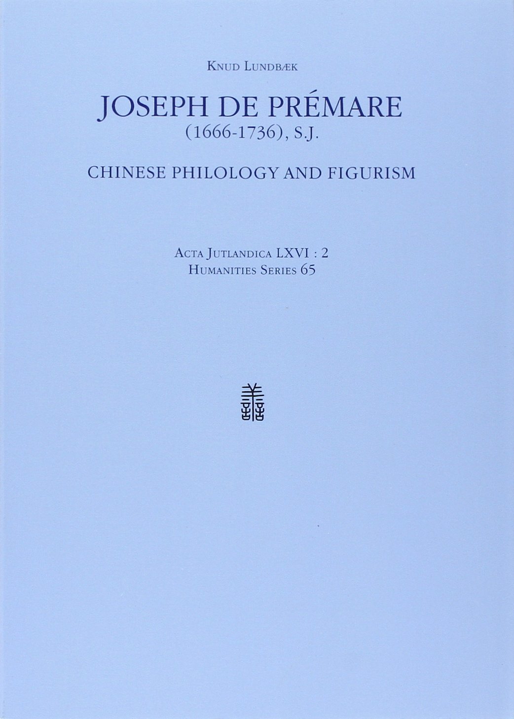 Joseph de Premare (1666-1736): Chinese Philology and Figurism (ACTA JUTLANDICA) (v. 65) by Aarhus University Press