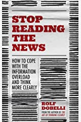 Stop Reading the News: A Manifesto for a Happier, Calmer and Wiser Life Hardcover