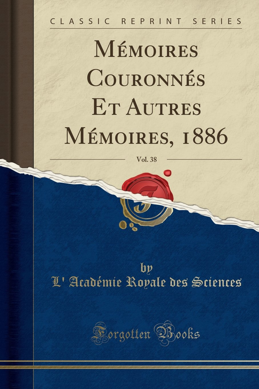 Mémoires Couronnés Et Autres Mémoires, 1886, Vol. 38 (Classic Reprint) (French Edition) ebook