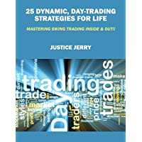 25 Dynamic, Day-Trading Strategies for Life: Mastering Swing Trading Inside & Out!!