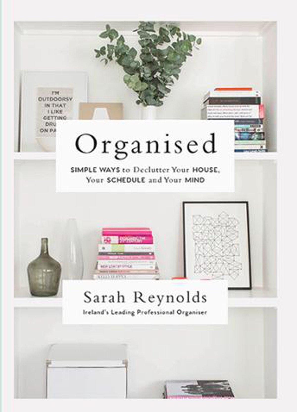 Organised: Simple Ways to declutter your house, your schedule and your mind From Ireland's leading professional Organiser