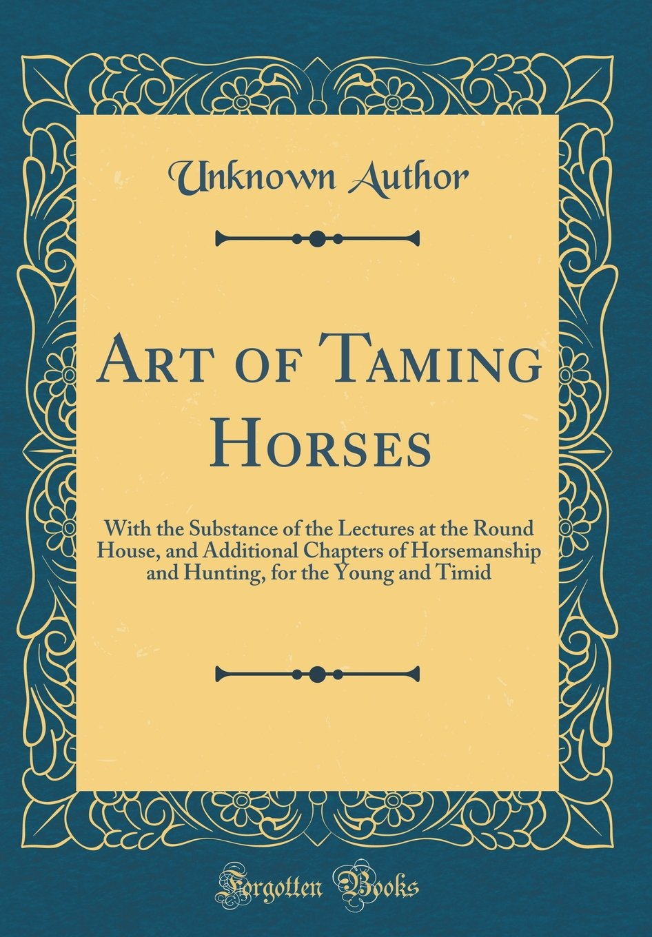 Art of Taming Horses: With the Substance of the Lectures at the Round House, and Additional Chapters of Horsemanship and Hunting, for the Young and Timid (Classic Reprint) pdf epub