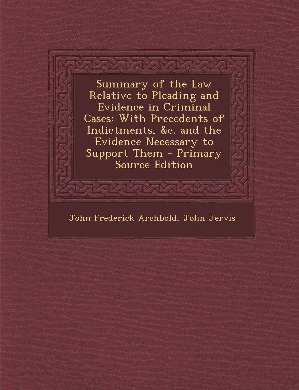 Summary of the Law Relative to Pleading and Evidence in Criminal Cases: With Precedents of Indictments, &C. and the Evidence Necessary to Support Them PDF