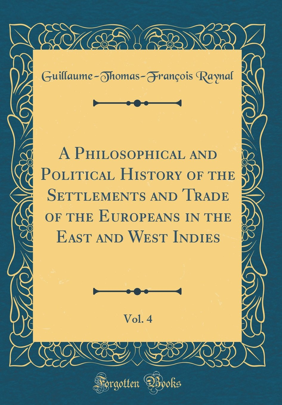 Read Online A Philosophical and Political History of the Settlements and Trade of the Europeans in the East and West Indies, Vol. 4 (Classic Reprint) ebook